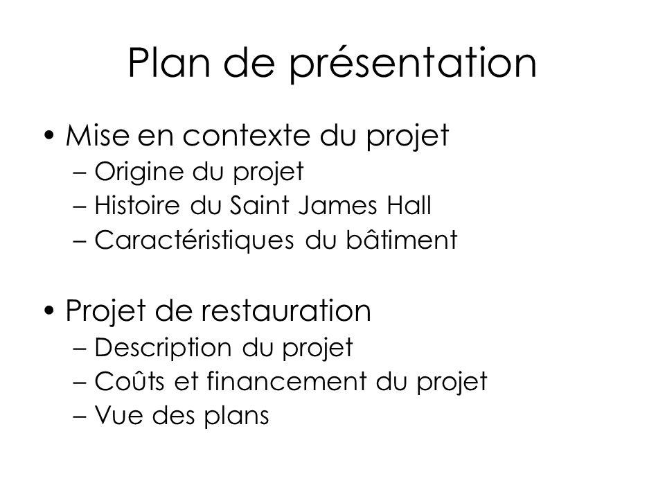 Plan de présentation Mise en contexte du projet –Origine du projet –Histoire du Saint James Hall –Caractéristiques du bâtiment Projet de restauration