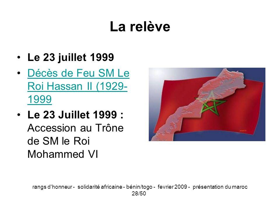 rangs d'honneur - solidarité africaine - bénin/togo - fevrier 2009 - présentation du maroc 28/50 La relève Le 23 juillet 1999 Décès de Feu SM Le Roi H