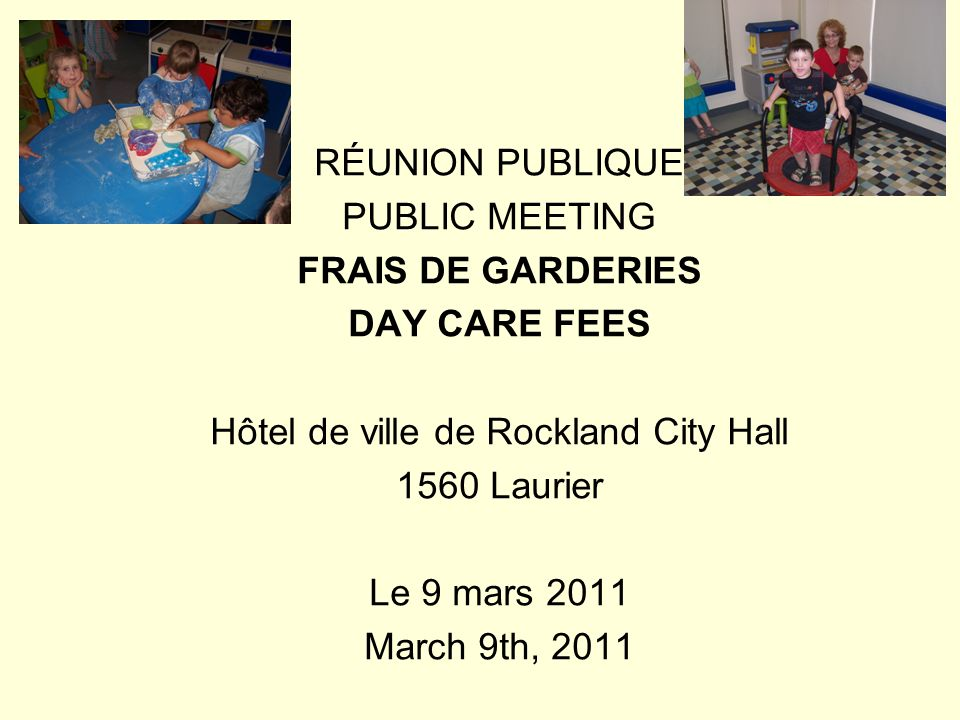 RÉUNION PUBLIQUE PUBLIC MEETING FRAIS DE GARDERIES DAY CARE FEES Hôtel de ville de Rockland City Hall 1560 Laurier Le 9 mars 2011 March 9th, 2011