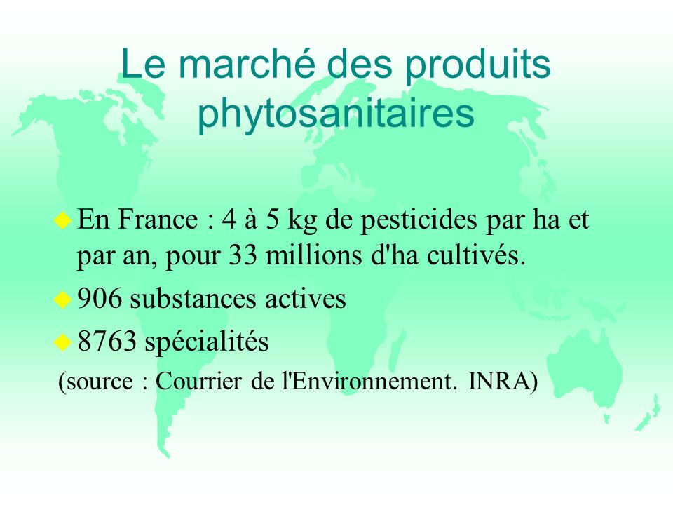 Le marché des produits phytosanitaires u En France : 4 à 5 kg de pesticides par ha et par an, pour 33 millions d'ha cultivés. u 906 substances actives