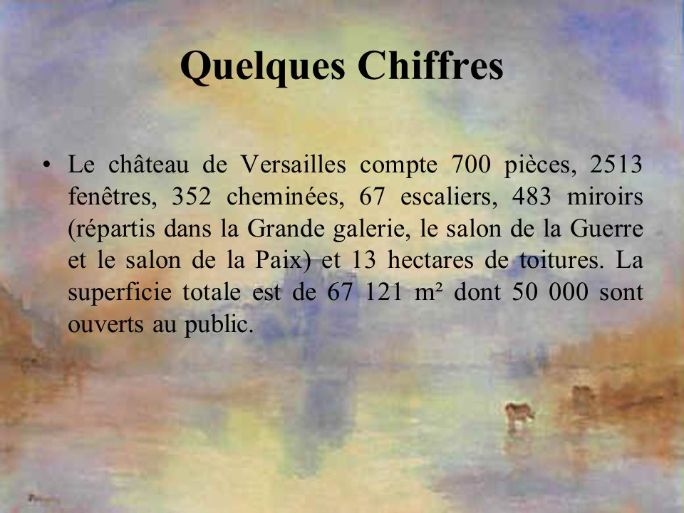 Quelques Chiffres Le château de Versailles compte 700 pièces, 2513 fenêtres, 352 cheminées, 67 escaliers, 483 miroirs (répartis dans la Grande galerie