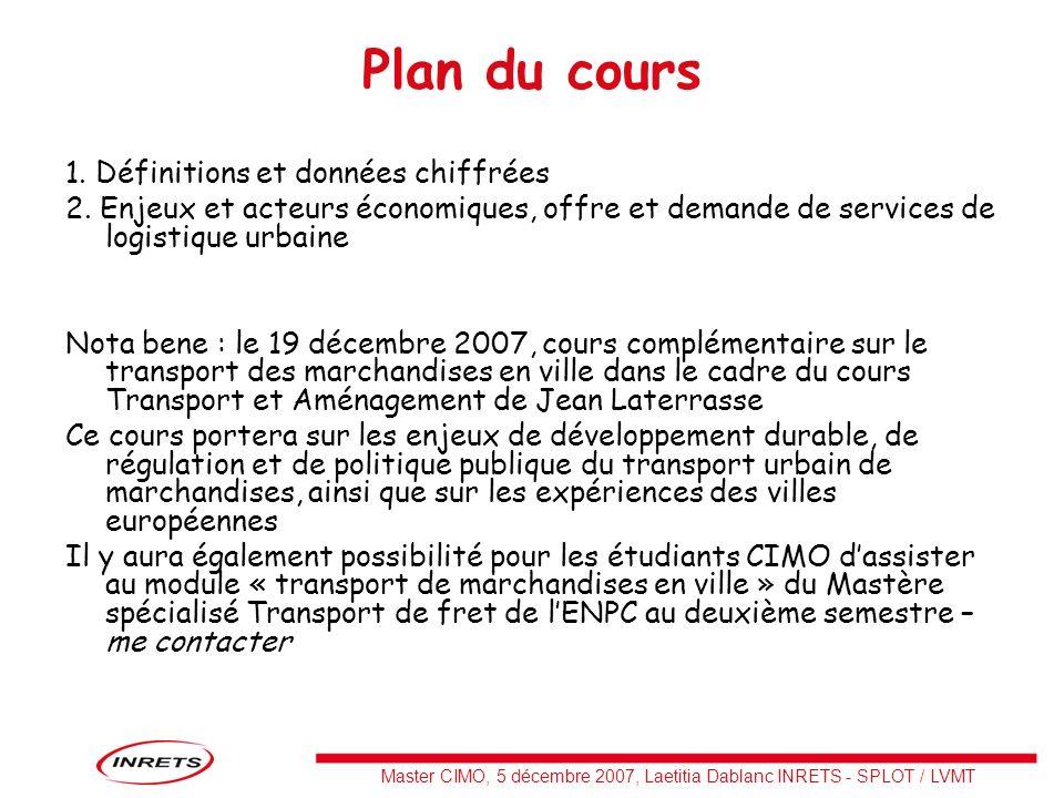 Master CIMO, 5 décembre 2007, Laetitia Dablanc INRETS - SPLOT / LVMT Plan du cours 1. Définitions et données chiffrées 2. Enjeux et acteurs économique