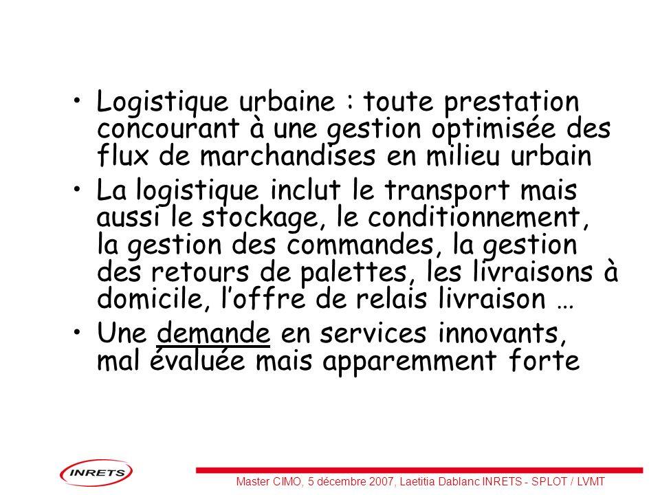 Master CIMO, 5 décembre 2007, Laetitia Dablanc INRETS - SPLOT / LVMT Logistique urbaine : toute prestation concourant à une gestion optimisée des flux