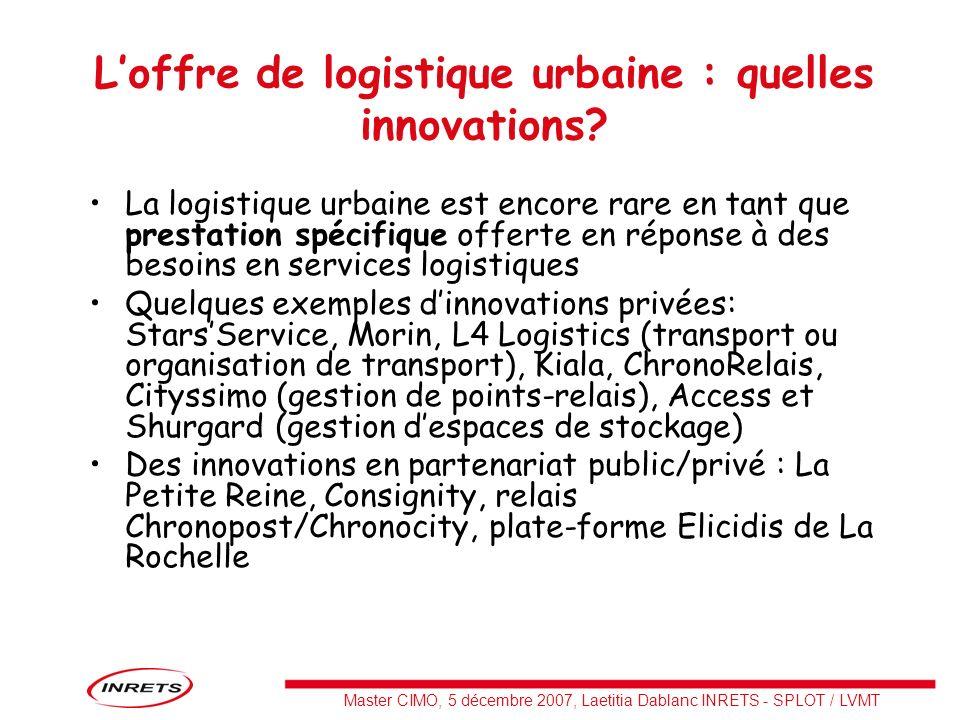 Master CIMO, 5 décembre 2007, Laetitia Dablanc INRETS - SPLOT / LVMT Loffre de logistique urbaine : quelles innovations? La logistique urbaine est enc