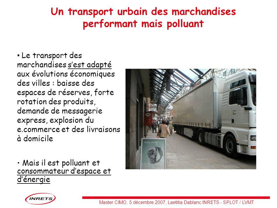 Master CIMO, 5 décembre 2007, Laetitia Dablanc INRETS - SPLOT / LVMT 20 millions de livraisons (ou enlèvements) urbaines (agglomération Insee) sont effectuées chaque semaine en France (à peu près une par emploi urbain) 5,3 Mds km de PL sont effectués en zone urbaine soit 20% des kilométrages totaux de PL 4,7 Mds km de VUL TMV sont effectués en zone urbaine soit environ 30% [aucune donnée précise disponible] des kilométrages totaux de VUL TMV Les parcs urbains de PL et VUL sont plus anciens que les parcs non urbains Lâge moyen élevé des véhicules engendre une part dans les émissions de polluants plus élevée que leur part des kilométrages effectués La corrélation âge/consommation dénergie est moins vérifiée