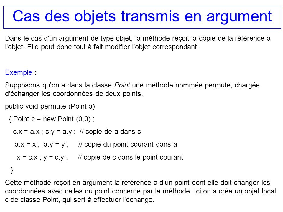 Cas des objets transmis en argument Dans le cas d'un argument de type objet, la méthode reçoit la copie de la référence à l'objet. Elle peut donc tout