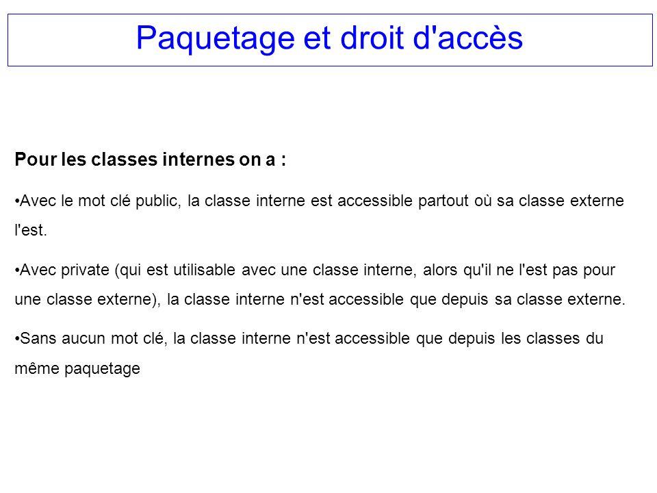 Paquetage et droit d'accès Pour les classes internes on a : Avec le mot clé public, la classe interne est accessible partout où sa classe externe l'es