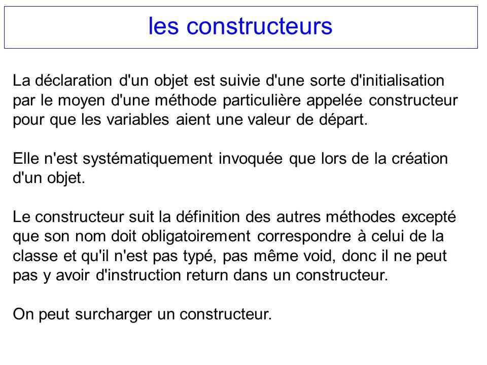 les constructeurs La déclaration d'un objet est suivie d'une sorte d'initialisation par le moyen d'une méthode particulière appelée constructeur pour