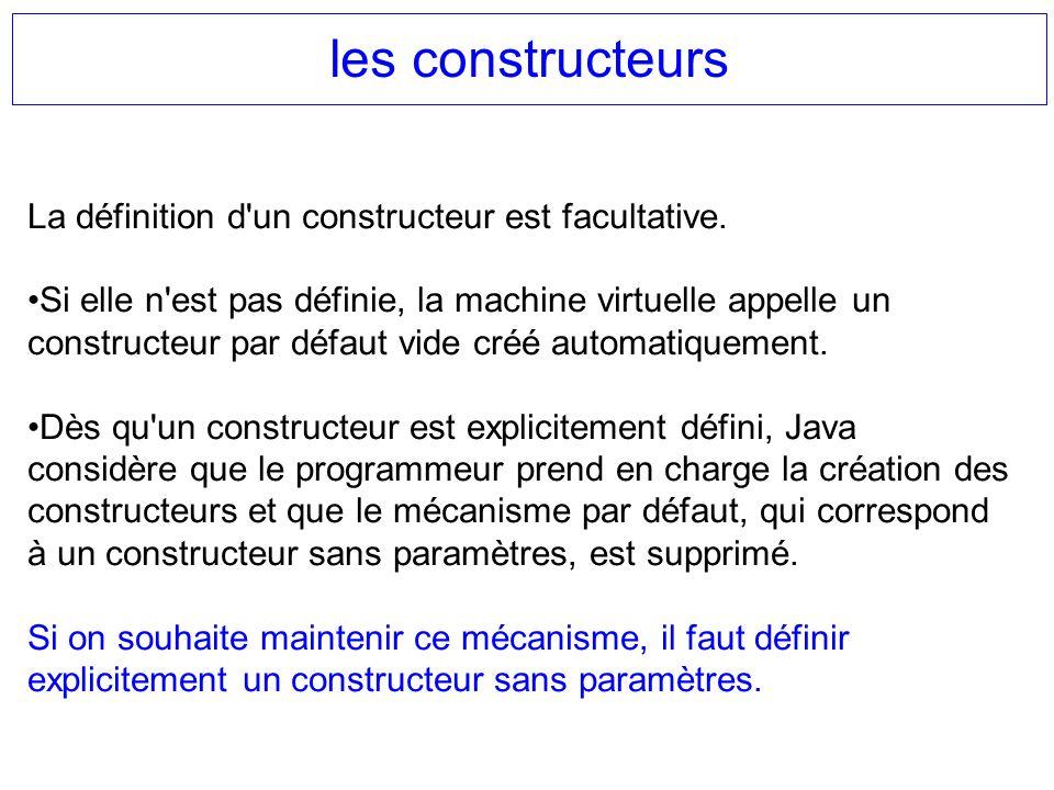les constructeurs La définition d'un constructeur est facultative. Si elle n'est pas définie, la machine virtuelle appelle un constructeur par défaut