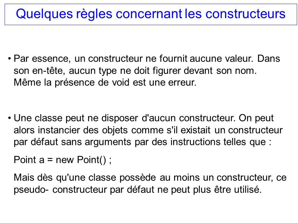 Quelques règles concernant les constructeurs Par essence, un constructeur ne fournit aucune valeur. Dans son en-tête, aucun type ne doit figurer devan
