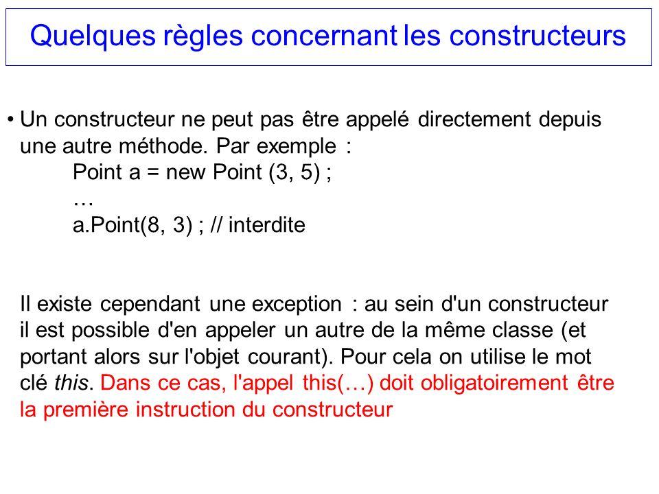Quelques règles concernant les constructeurs Un constructeur ne peut pas être appelé directement depuis une autre méthode. Par exemple : Point a = new