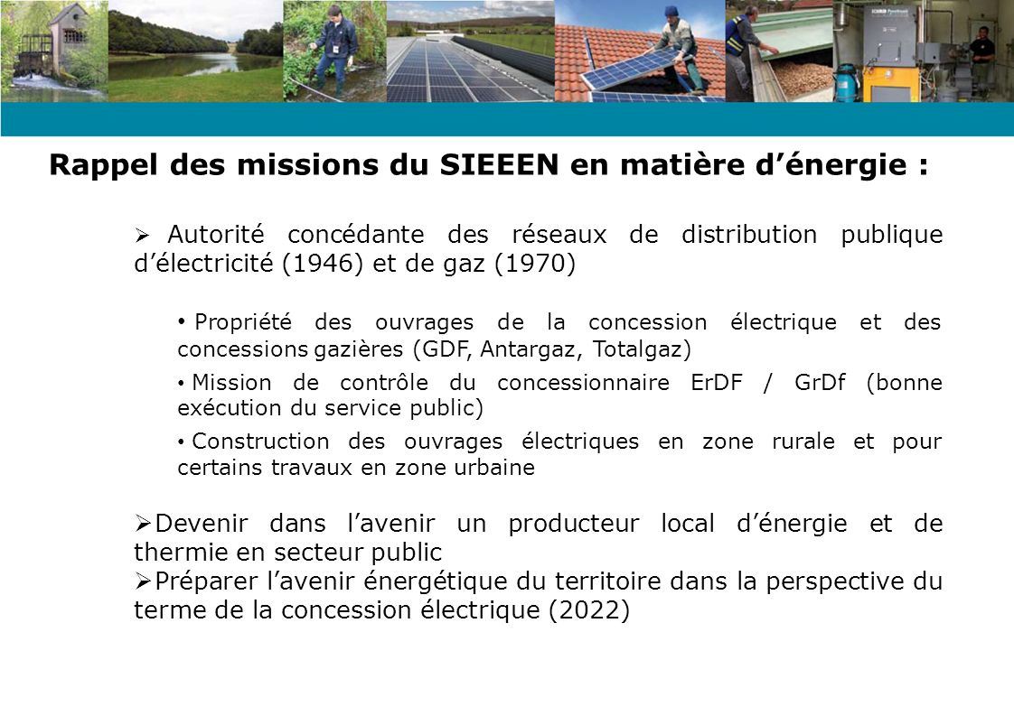 2003 : Prise en compte de la MDE et des ENR (Étude régionale MDE / PDE) 2005 : Extension des compétences aux réseaux de chaleur bois (investissement / financement) 2007 : Mise en œuvre de lintervention syndicale en qualité de tiers investisseur public pour le photovoltaïque 2009 : Extension de la compétence distribution de chaleur par réseaux à lexploitation – Création en 2011 de la Régie « SIEEEN CHALEUR » 25.06.2011 : Décision dintervenir dans le développement du grand éolien Évolution du degré dintervention :
