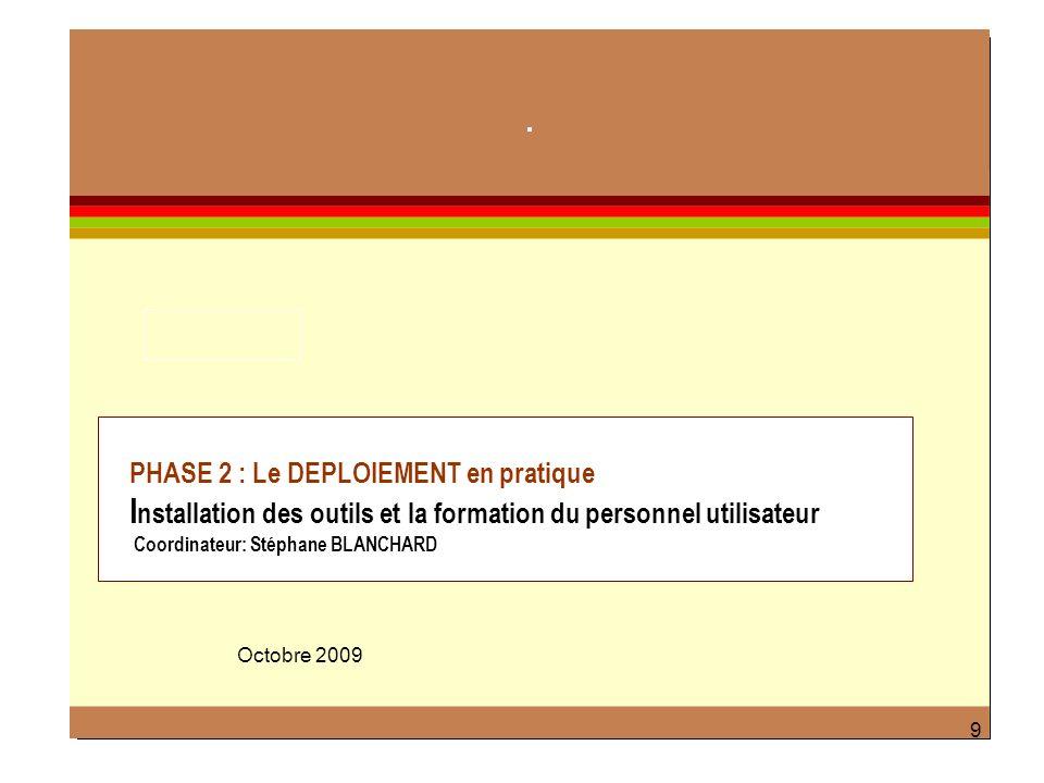 9 PHASE 2 : Le DEPLOIEMENT en pratique I nstallation des outils et la formation du personnel utilisateur Coordinateur: Stéphane BLANCHARD Octobre 2009