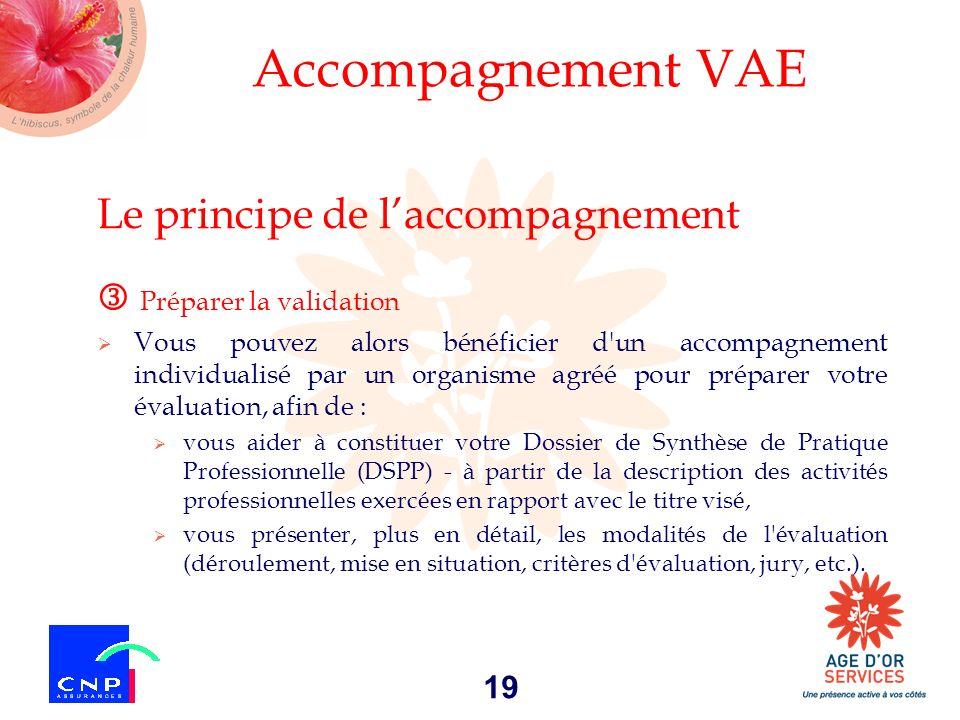 19 Accompagnement VAE Le principe de laccompagnement Préparer la validation Vous pouvez alors bénéficier d'un accompagnement individualisé par un orga