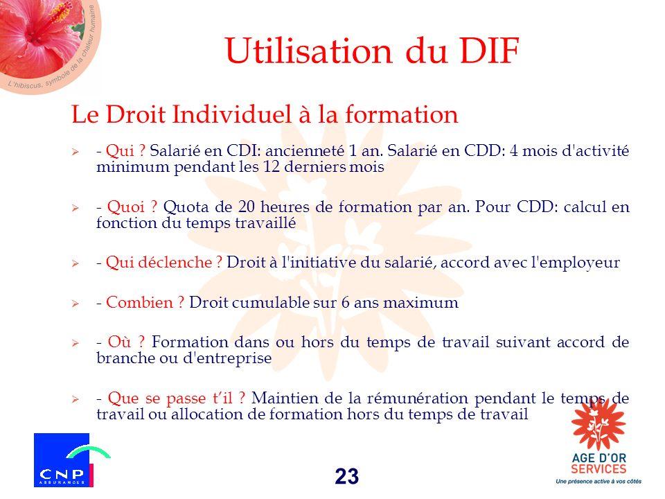23 Utilisation du DIF Le Droit Individuel à la formation - Qui ? Salarié en CDI: ancienneté 1 an. Salarié en CDD: 4 mois d'activité minimum pendant le