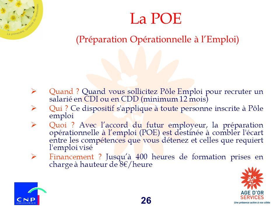 26 La POE (Préparation Opérationnelle à lEmploi) Quand ? Quand vous sollicitez Pôle Emploi pour recruter un salarié en CDI ou en CDD (minimum 12 mois)