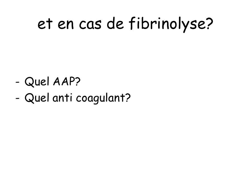 et en cas de fibrinolyse? -Quel AAP? -Quel anti coagulant?