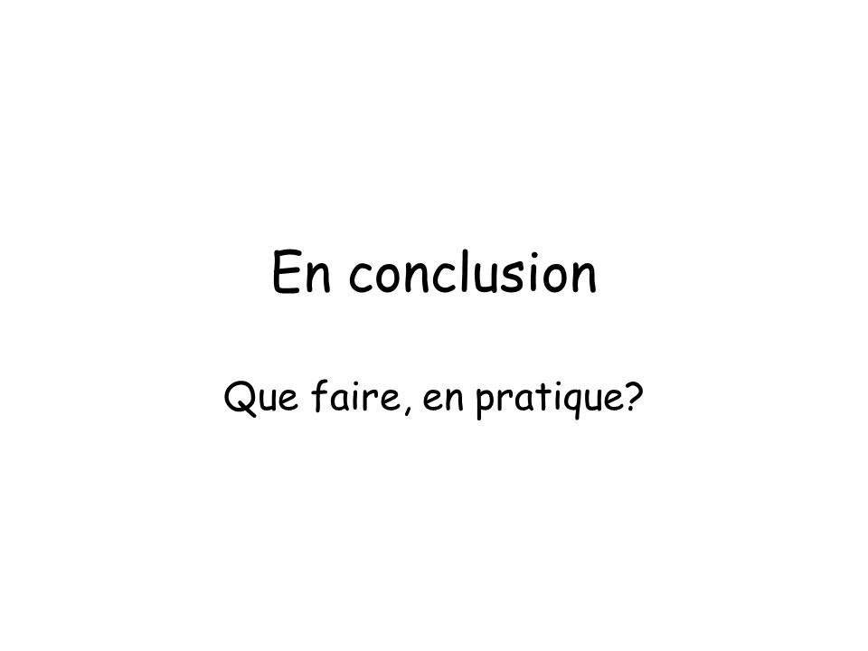 En conclusion Que faire, en pratique?