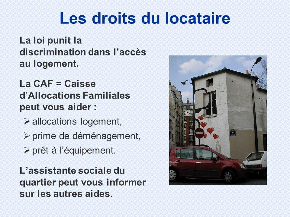 La loi punit la discrimination dans laccès au logement. La CAF = Caisse dAllocations Familiales peut vous aider : allocations logement, prime de démén