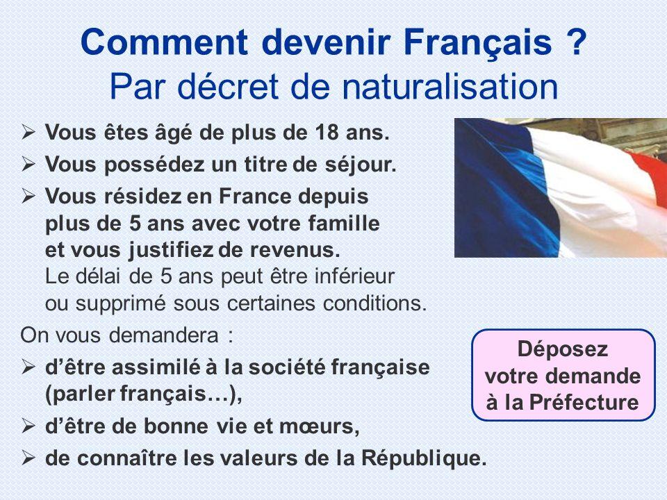 Comment devenir Français ? Par décret de naturalisation Vous êtes âgé de plus de 18 ans. Vous possédez un titre de séjour. Vous résidez en France depu