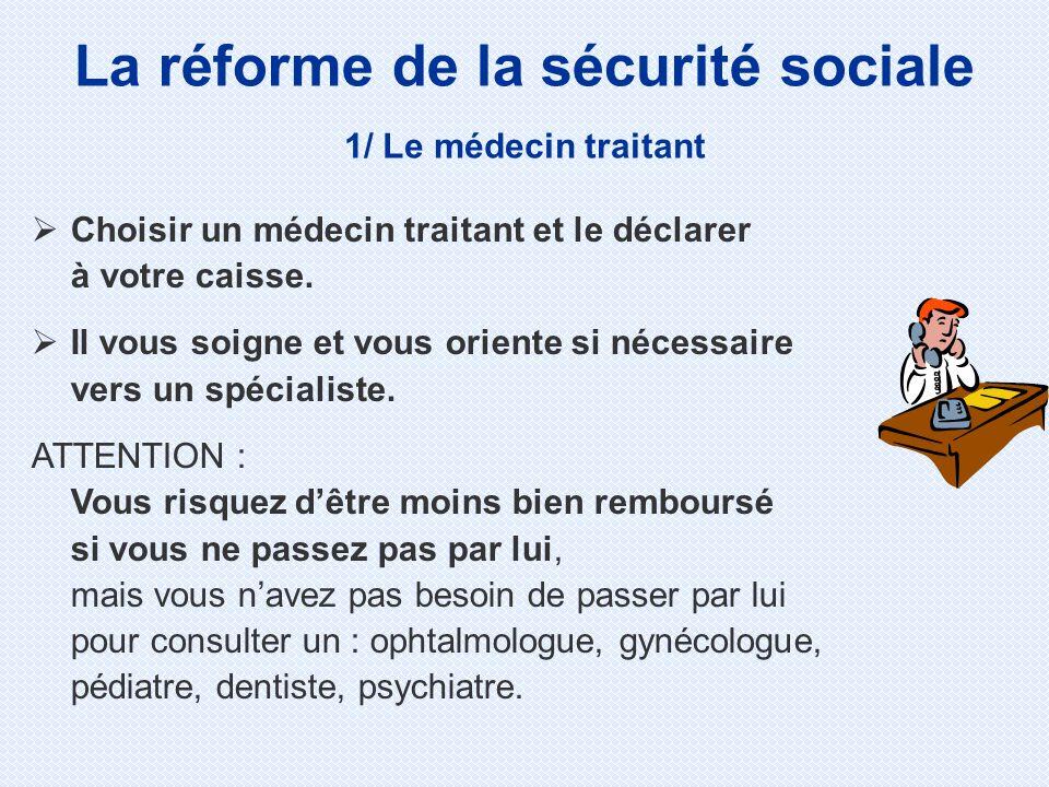 La réforme de la sécurité sociale 1/ Le médecin traitant Choisir un médecin traitant et le déclarer à votre caisse. Il vous soigne et vous oriente si