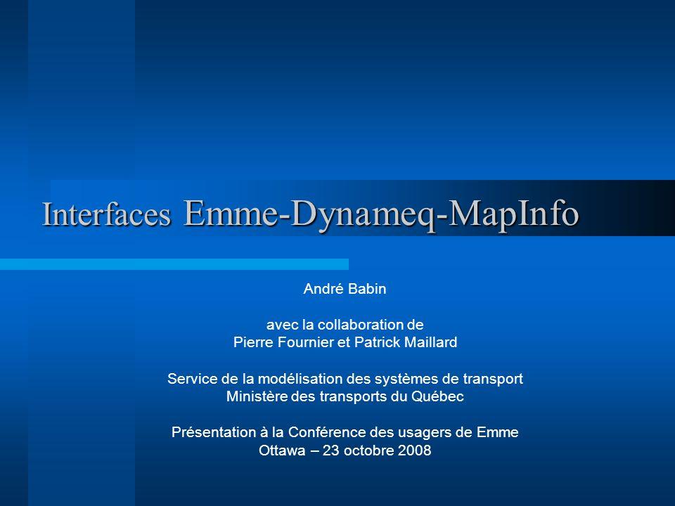 Interfaces Emme-Dynameq-MapInfo André Babin avec la collaboration de Pierre Fournier et Patrick Maillard Service de la modélisation des systèmes de tr