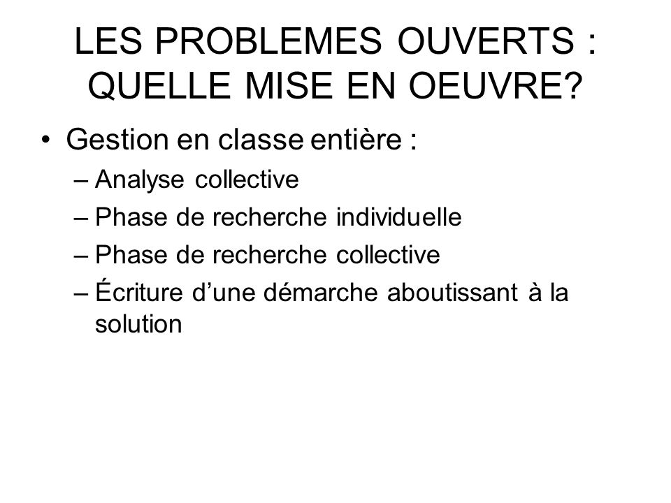 LES PROBLEMES OUVERTS : QUELLE MISE EN OEUVRE? Gestion en classe entière : –Analyse collective –Phase de recherche individuelle –Phase de recherche co