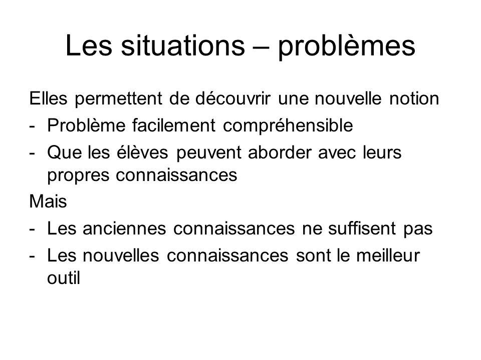 Les situations – problèmes Elles permettent de découvrir une nouvelle notion -Problème facilement compréhensible -Que les élèves peuvent aborder avec