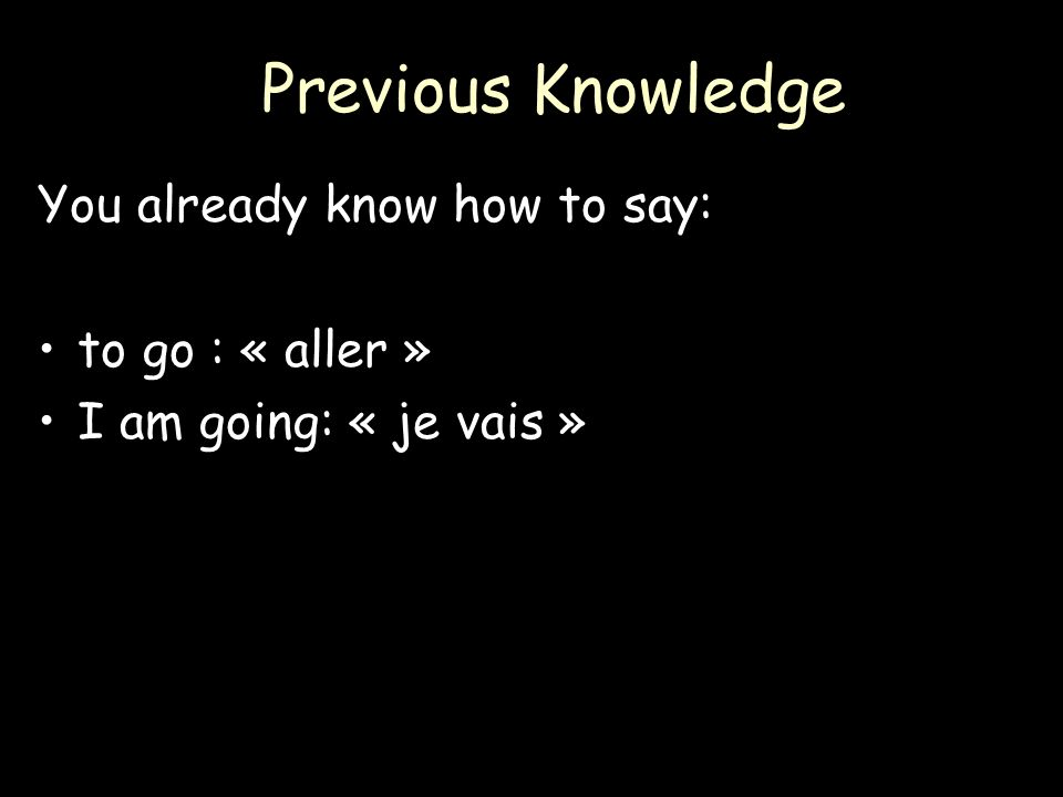 Previous Knowledge You already know how to say: to go : « aller » I am going: « je vais »