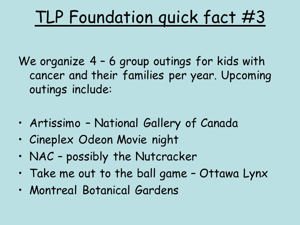 TLP Foundation quick fact #3 We organize 4 – 6 group outings for kids with cancer and their families per year. Upcoming outings include: Artissimo – N