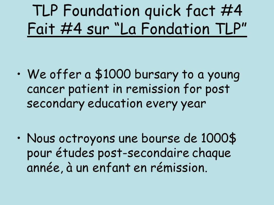 We offer a $1000 bursary to a young cancer patient in remission for post secondary education every year Nous octroyons une bourse de 1000$ pour études