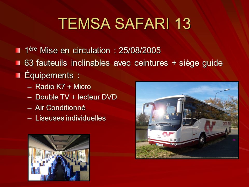 TEMSA SAFARI 13 1 ère Mise en circulation : 25/08/2005 63 fauteuils inclinables avec ceintures + siège guide Équipements : –Radio K7 + Micro –Double T