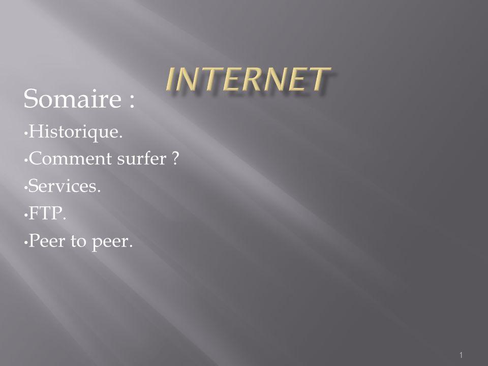 1 Somaire : Historique. Comment surfer ? Services. FTP. Peer to peer.