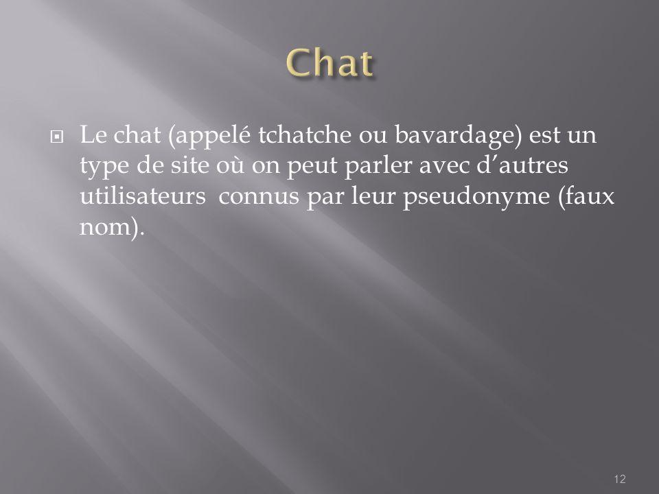 Le chat (appelé tchatche ou bavardage) est un type de site où on peut parler avec dautres utilisateurs connus par leur pseudonyme (faux nom). 12