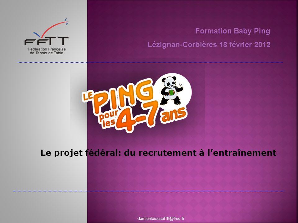 Formation Baby Ping Lézignan-Corbières 18 février 2012 damienloiseaufftt@free.fr Le projet fédéral: du recrutement à lentraînement