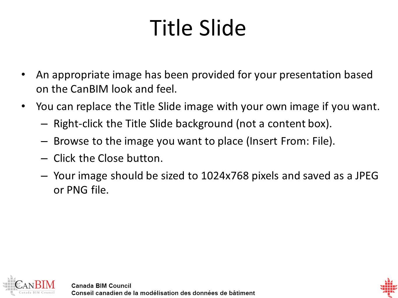 Canada BIM Council Conseil canadien de la modélisation des données de bâtiment Title Slide An appropriate image has been provided for your presentation based on the CanBIM look and feel.