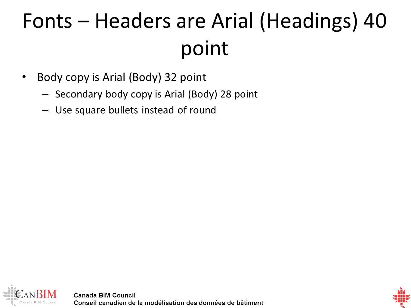 Canada BIM Council Conseil canadien de la modélisation des données de bâtiment Fonts – Headers are Arial (Headings) 40 point Body copy is Arial (Body) 32 point – Secondary body copy is Arial (Body) 28 point – Use square bullets instead of round