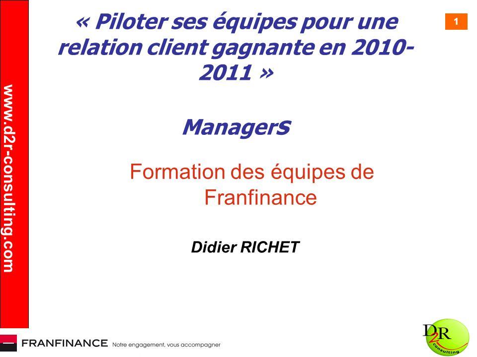 1 « Piloter ses équipes pour une relation client gagnante en 2010- 2011 » Manager s Formation des équipes de Franfinance Didier RICHET www.d2r-consult