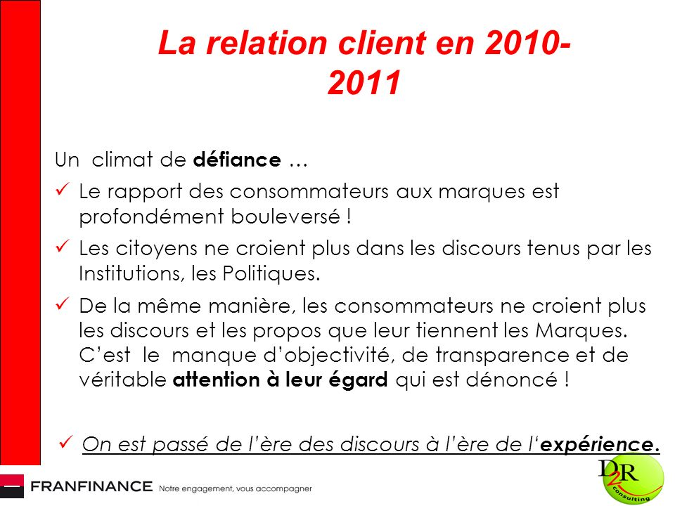 La relation client en 2010- 2011 Un climat de défiance … Le rapport des consommateurs aux marques est profondément bouleversé ! Les citoyens ne croien