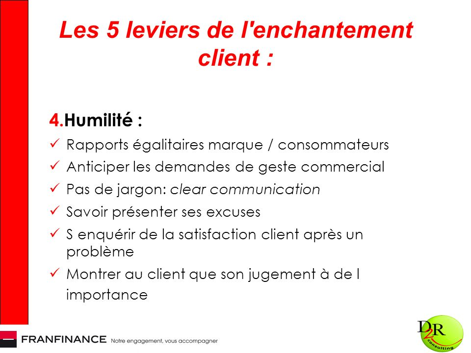 Les 5 leviers de l'enchantement client : 4.Humilité : Rapports égalitaires marque / consommateurs Anticiper les demandes de geste commercial Pas de ja
