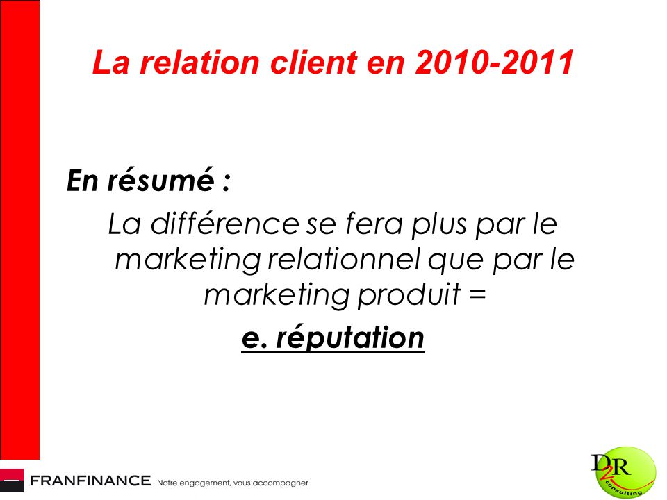 La relation client en 2010-2011 En résumé : La différence se fera plus par le marketing relationnel que par le marketing produit = e.