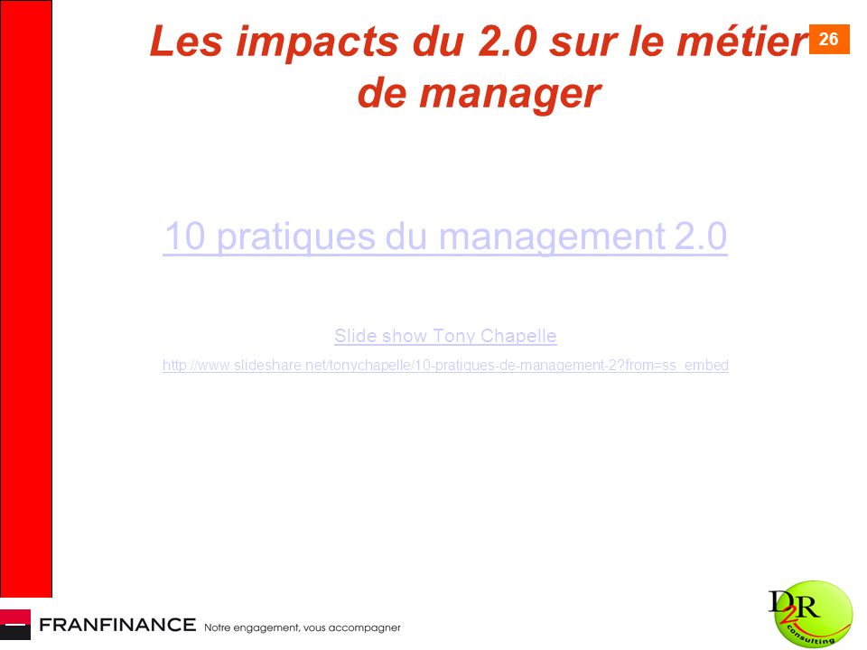 26 Les impacts du 2.0 sur le métier de manager 10 pratiques du management 2.0 Slide show Tony Chapelle http://www.slideshare.net/tonychapelle/10-pratiques-de-management-2 from=ss_embed