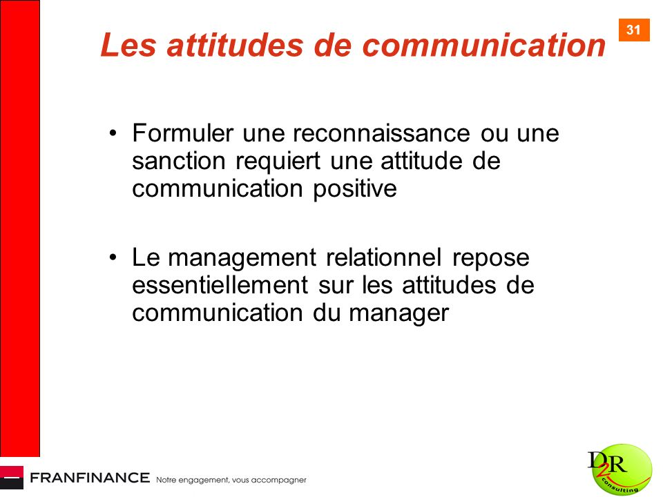31 Les attitudes de communication Formuler une reconnaissance ou une sanction requiert une attitude de communication positive Le management relationnel repose essentiellement sur les attitudes de communication du manager