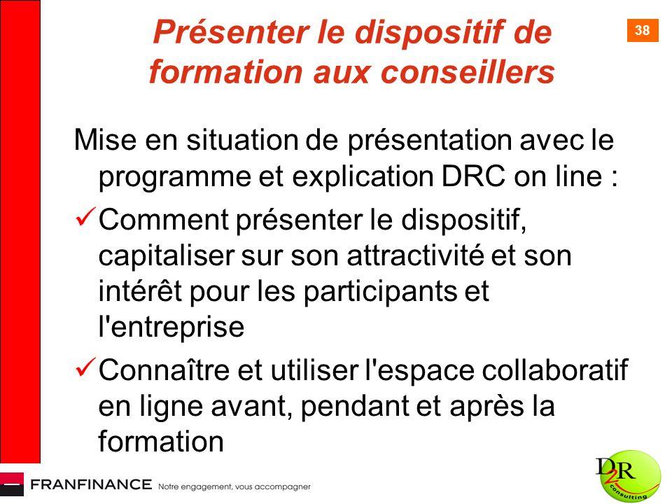 38 Présenter le dispositif de formation aux conseillers Mise en situation de présentation avec le programme et explication DRC on line : Comment présenter le dispositif, capitaliser sur son attractivité et son intérêt pour les participants et l entreprise Connaître et utiliser l espace collaboratif en ligne avant, pendant et après la formation