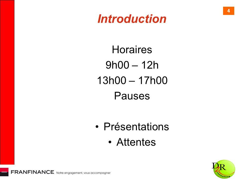 4 Introduction Horaires 9h00 – 12h 13h00 – 17h00 Pauses Présentations Attentes