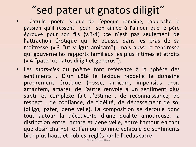 Étude du problème sed pater ut gnatos diligit Catulle,poète lyrique de lépoque romaine, rapproche la passion quil ressent pour son aimée à lamour que