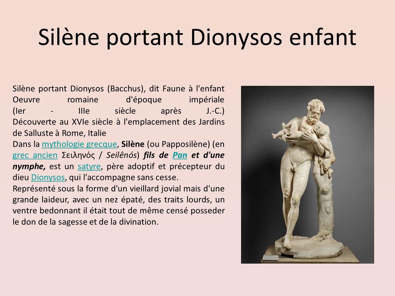 Silène portant Dionysos enfant Silène portant Dionysos (Bacchus), dit Faune à l'enfant Oeuvre romaine d'époque impériale (Ier - IIIe siècle après J.-C