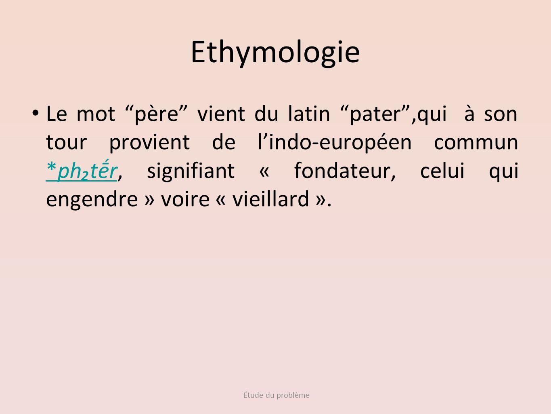 Étude du problème Ethymologie Le mot père vient du latin pater,qui à son tour provient de lindo-européen commun *phtr, signifiant « fondateur, celui q