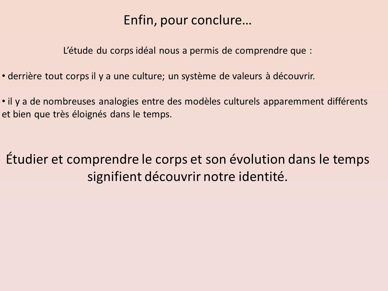 Enfin, pour conclure… Létude du corps idéal nous a permis de comprendre que : derrière tout corps il y a une culture; un système de valeurs à découvri