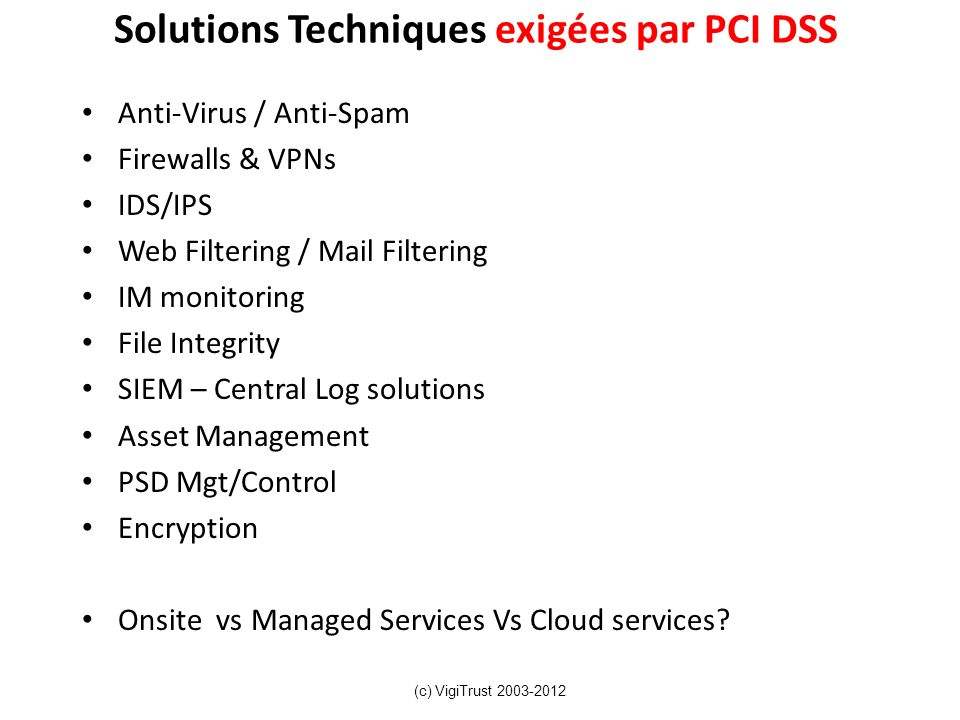 Solutions Techniques exigées par PCI DSS Anti-Virus / Anti-Spam Firewalls & VPNs IDS/IPS Web Filtering / Mail Filtering IM monitoring File Integrity S